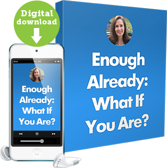 Enough Already: What If You Are?